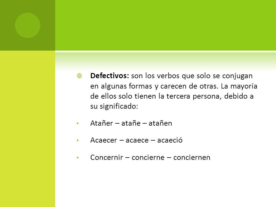 Defectivos: son los verbos que solo se conjugan en algunas formas y carecen de otras. La mayoría de ellos solo tienen la tercera persona, debido a su