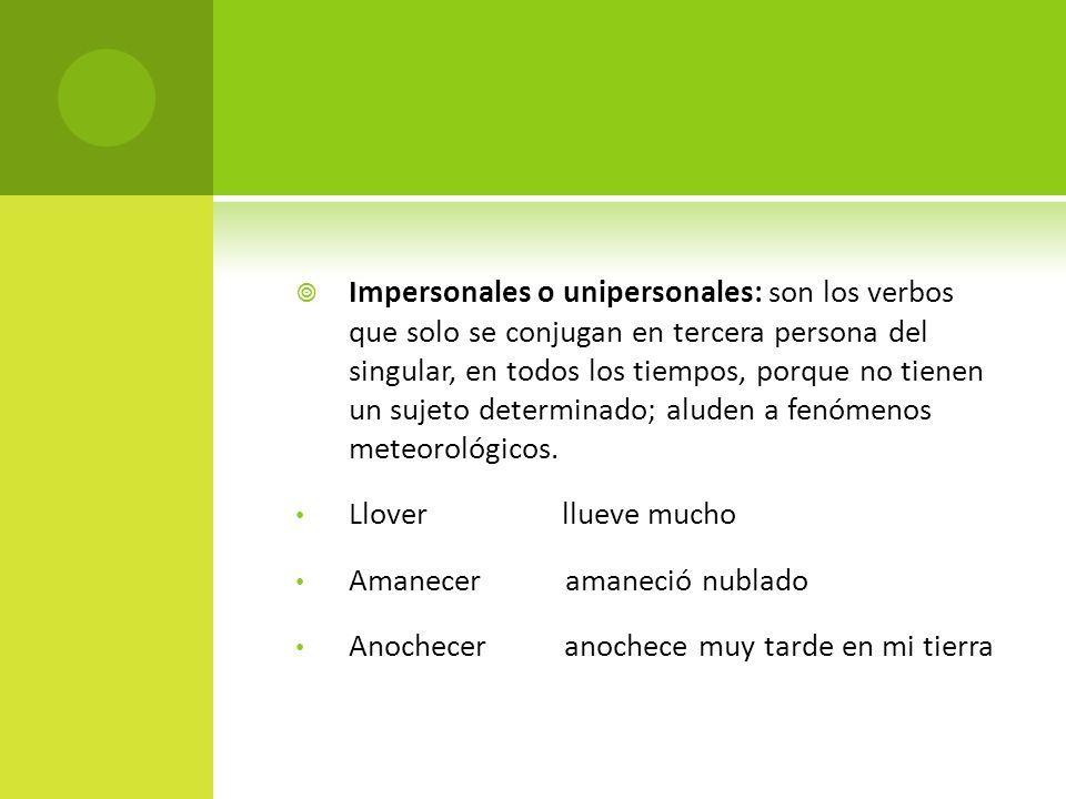 Impersonales o unipersonales: son los verbos que solo se conjugan en tercera persona del singular, en todos los tiempos, porque no tienen un sujeto de