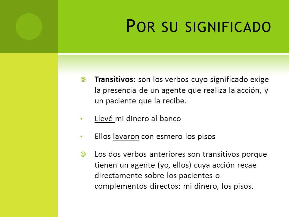 P OR SU SIGNIFICADO Transitivos: son los verbos cuyo significado exige la presencia de un agente que realiza la acción, y un paciente que la recibe. L