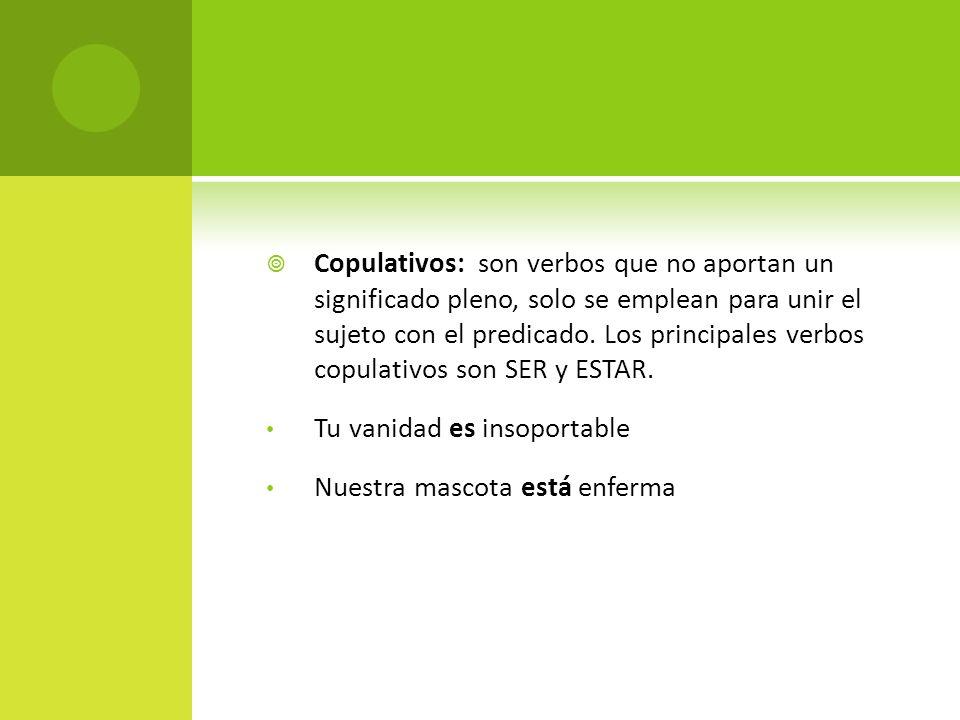 Copulativos: son verbos que no aportan un significado pleno, solo se emplean para unir el sujeto con el predicado. Los principales verbos copulativos