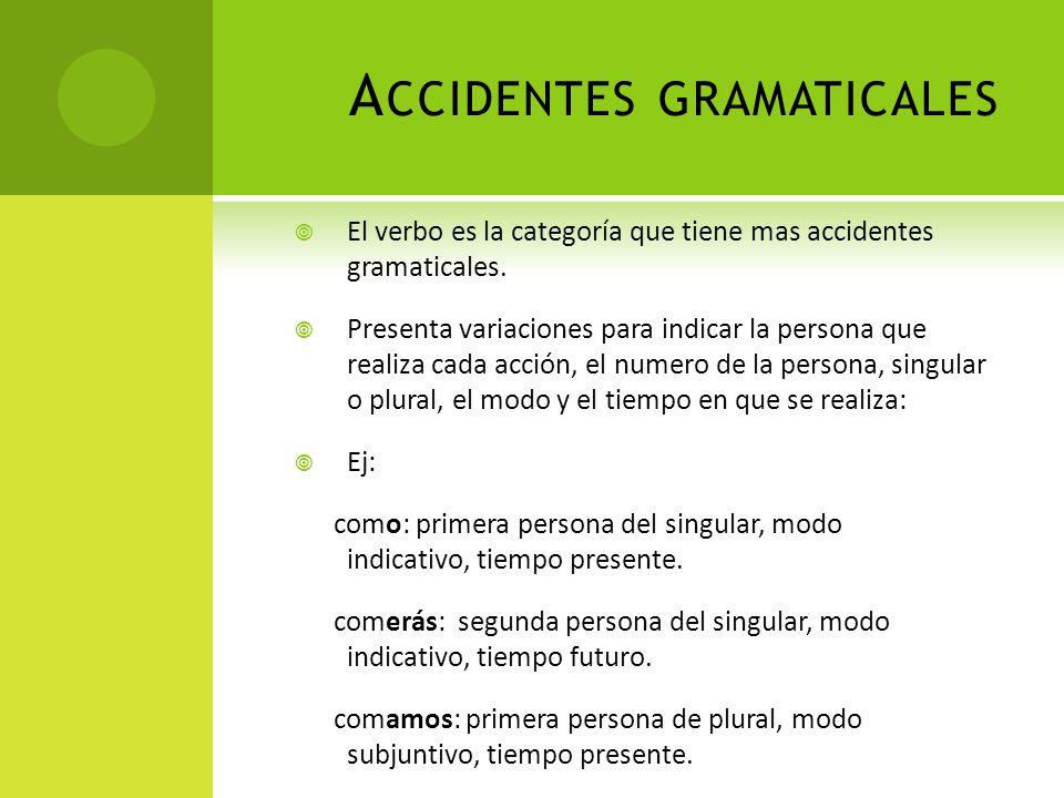 A CCIDENTES GRAMATICALES El verbo es la categoría que tiene mas accidentes gramaticales. Presenta variaciones para indicar la persona que realiza cada