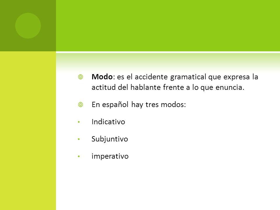 Modo: es el accidente gramatical que expresa la actitud del hablante frente a lo que enuncia. En español hay tres modos: Indicativo Subjuntivo imperat