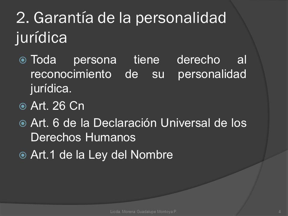 2. Garantía de la personalidad jurídica Toda persona tiene derecho al reconocimiento de su personalidad jurídica. Art. 26 Cn Art. 6 de la Declaración