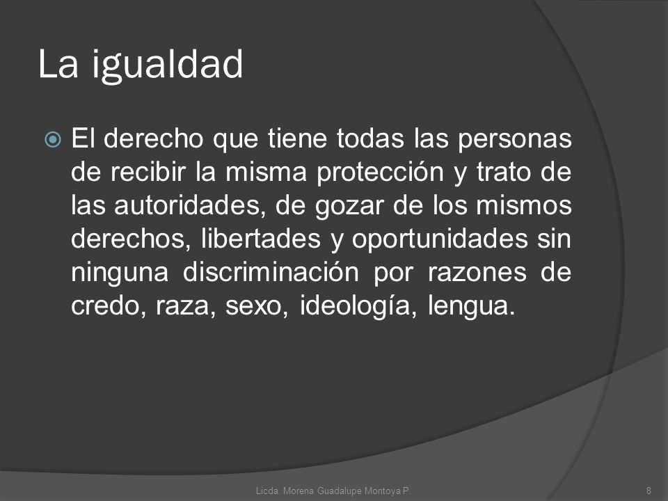 La igualdad El derecho que tiene todas las personas de recibir la misma protección y trato de las autoridades, de gozar de los mismos derechos, libert