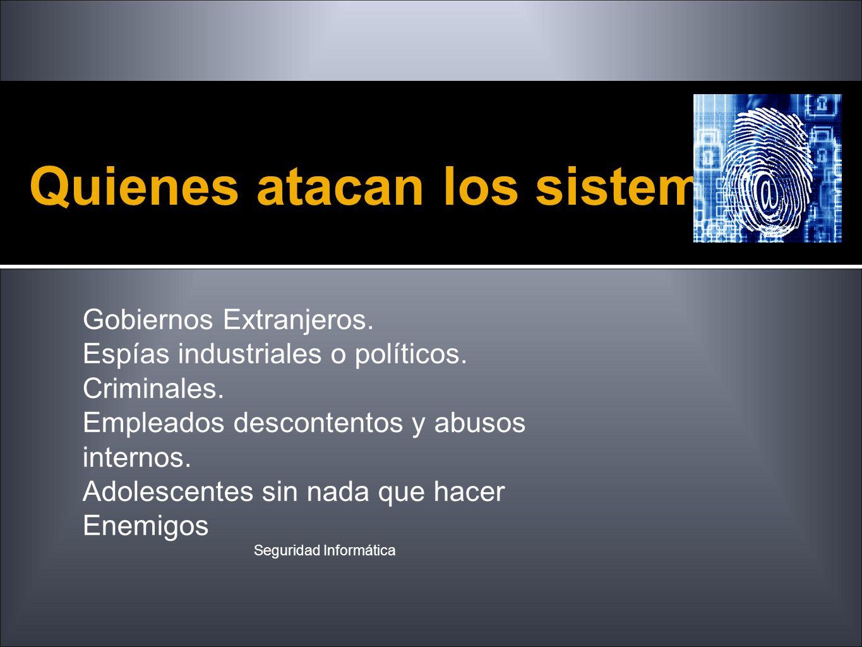 Quienes atacan los sistemas Seguridad Informática Gobiernos Extranjeros. Espías industriales o políticos. Criminales. Empleados descontentos y abusos
