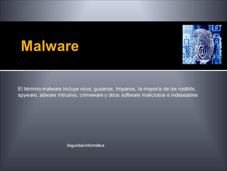 Malware El término malware incluye virus, gusanos, troyanos, la mayoría de los rootkits, spyware, adware intrusivo, crimeware y otros software malicio