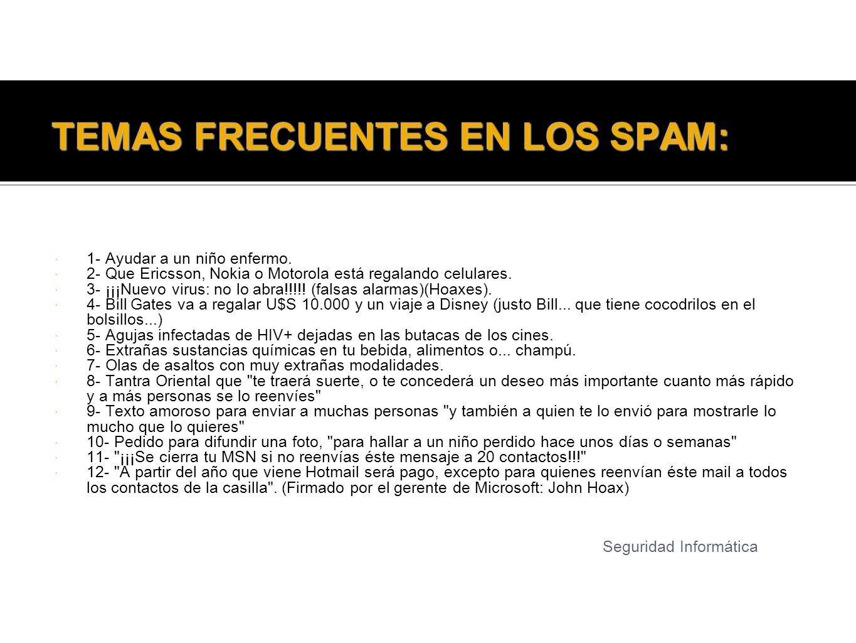 TEMAS FRECUENTES EN LOS SPAM: 1- Ayudar a un niño enfermo. 2- Que Ericsson, Nokia o Motorola está regalando celulares. 3- ¡¡¡Nuevo virus: no lo abra!!