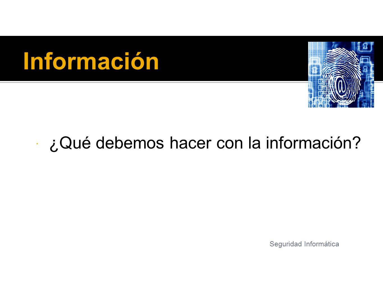 Información ¿Qué debemos hacer con la información? Seguridad Informática