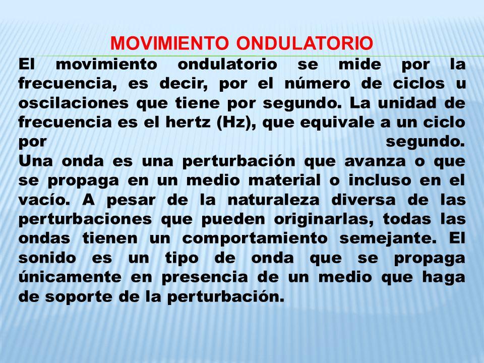 MOVIMIENTO ONDULATORIO El movimiento ondulatorio se mide por la frecuencia, es decir, por el número de ciclos u oscilaciones que tiene por segundo. La