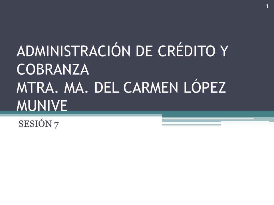 ADMINISTRACIÓN DE CRÉDITO Y COBRANZA MTRA. MA. DEL CARMEN LÓPEZ MUNIVE SESIÓN 7 1
