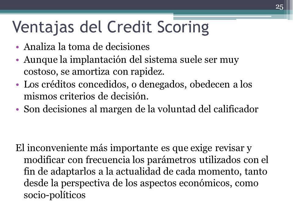Ventajas del Credit Scoring Analiza la toma de decisiones Aunque la implantación del sistema suele ser muy costoso, se amortiza con rapidez. Los crédi