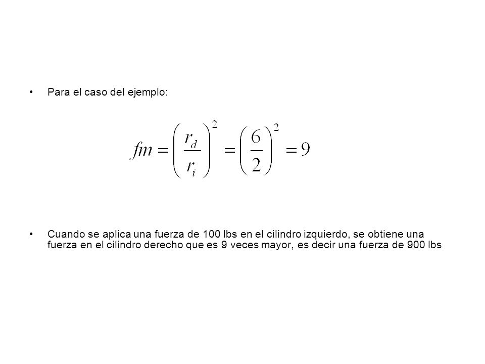 Para el caso del ejemplo: Cuando se aplica una fuerza de 100 lbs en el cilindro izquierdo, se obtiene una fuerza en el cilindro derecho que es 9 veces