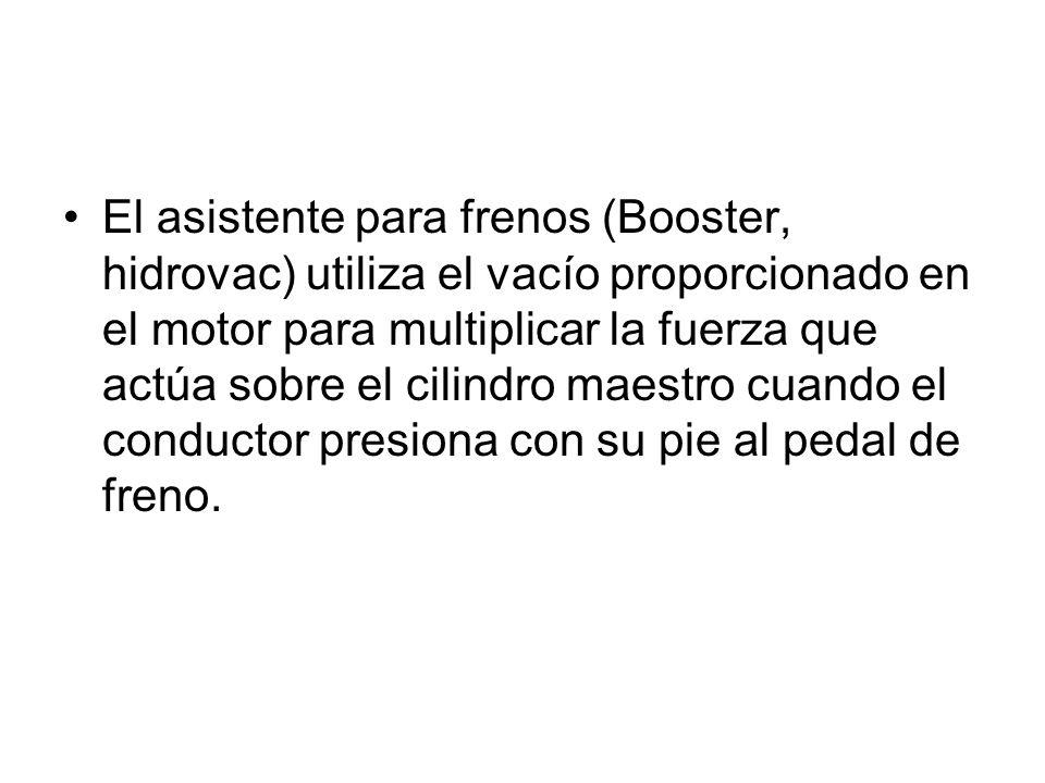 El asistente para frenos (Booster, hidrovac) utiliza el vacío proporcionado en el motor para multiplicar la fuerza que actúa sobre el cilindro maestro