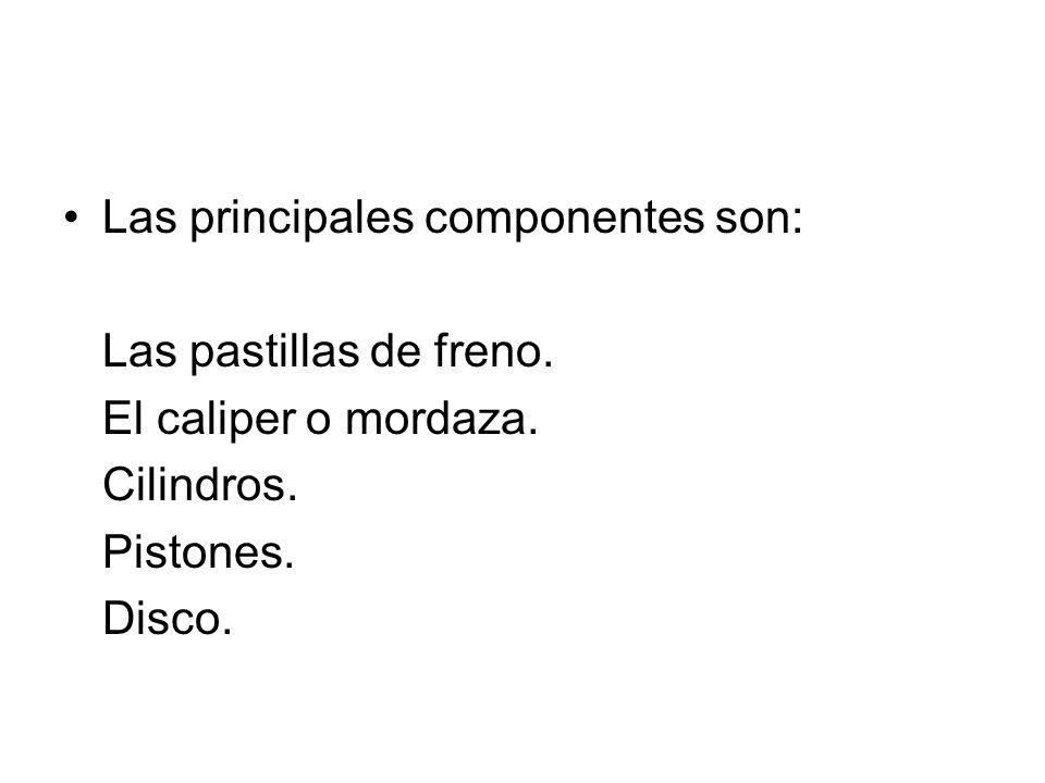 Las principales componentes son: Las pastillas de freno. El caliper o mordaza. Cilindros. Pistones. Disco.