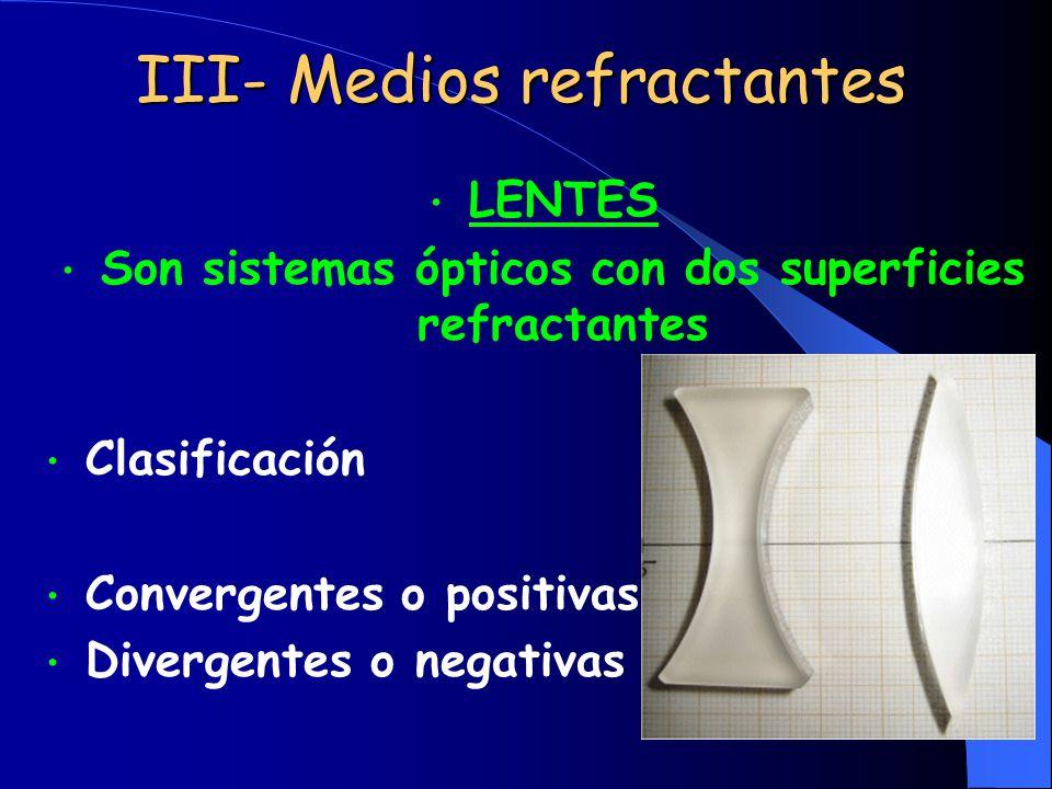 III- Medios refractantes LENTES Son sistemas ópticos con dos superficies refractantes Clasificación Convergentes o positivas Divergentes o negativas