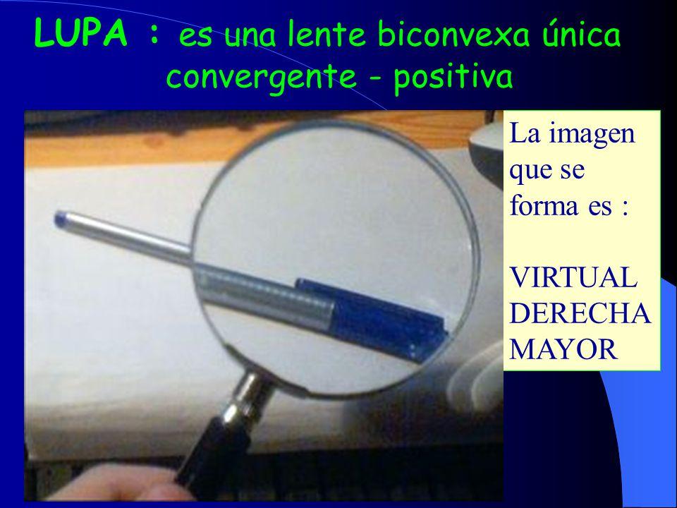 LUPA : es una lente biconvexa única convergente - positiva La imagen que se forma es : VIRTUAL DERECHA MAYOR