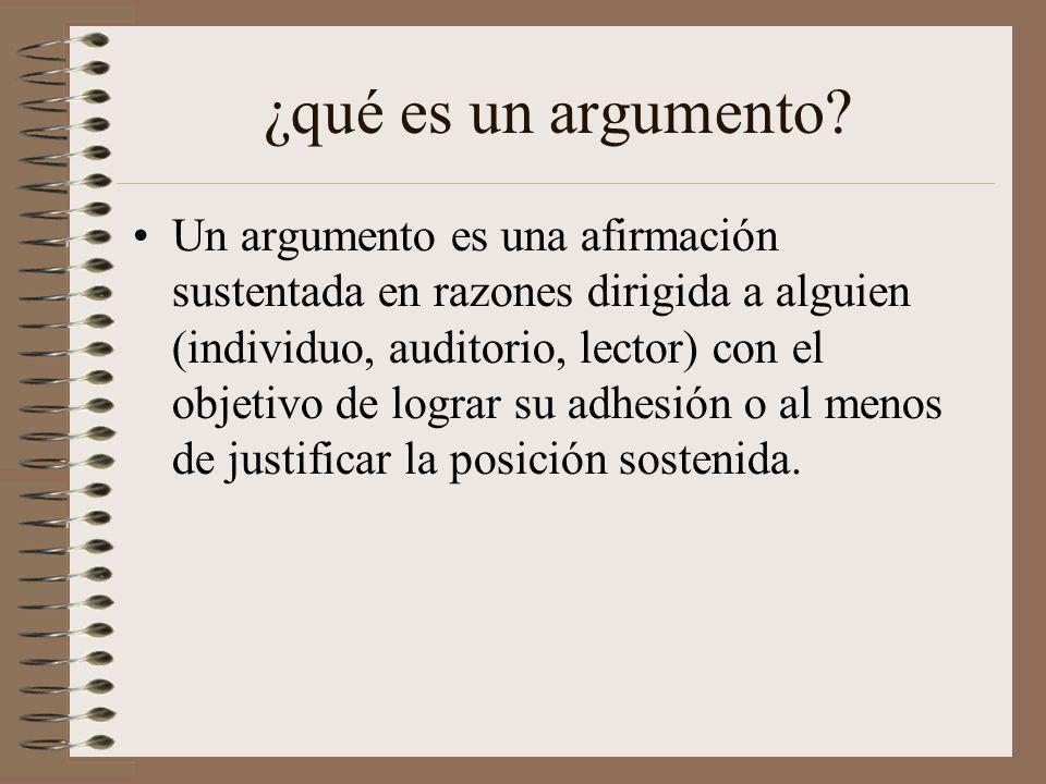¿qué es un argumento? Un argumento es una afirmación sustentada en razones dirigida a alguien (individuo, auditorio, lector) con el objetivo de lograr