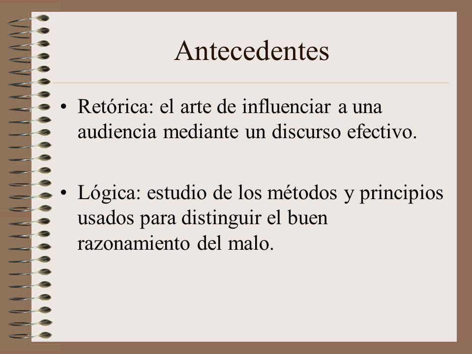 Antecedentes Retórica: el arte de influenciar a una audiencia mediante un discurso efectivo. Lógica: estudio de los métodos y principios usados para d