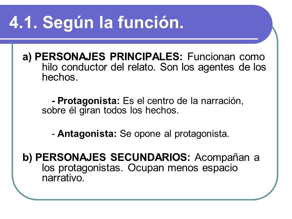 4.1. Según la función. a) PERSONAJES PRINCIPALES: Funcionan como hilo conductor del relato. Son los agentes de los hechos. - Protagonista: Es el centr