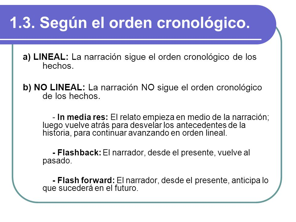 1.3. Según el orden cronológico. a) LINEAL: La narración sigue el orden cronológico de los hechos. b) NO LINEAL: La narración NO sigue el orden cronol
