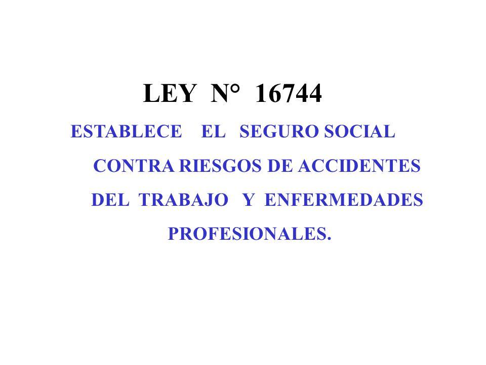 LEY N° 16744 ESTABLECE EL SEGURO SOCIAL CONTRA RIESGOS DE ACCIDENTES DEL TRABAJO Y ENFERMEDADES PROFESIONALES.