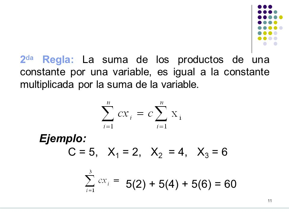 10 5.2 Propiedades de la sumatoria 1 ra Regla: La suma de los n términos de una serie constante, es igual a n veces la constante.