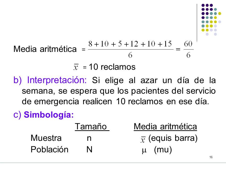 15 5.3.1 La Media (A) La media aritmética ( ) a) Obtención: Se obtiene sumando los valores registrados y dividiéndolos entre el número de datos.