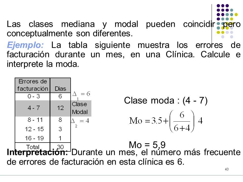 42 b) Cálculo a partir de datos agrupados donde: : moda : limite real (o frontera) inferior de la clase modal (la de mayor frecuencia) : frecuencia de la clase modal menos la frecuencia de la clase anterior : frecuencia de la clase modal menos la frecuencia de la clase siguiente : amplitud de clase