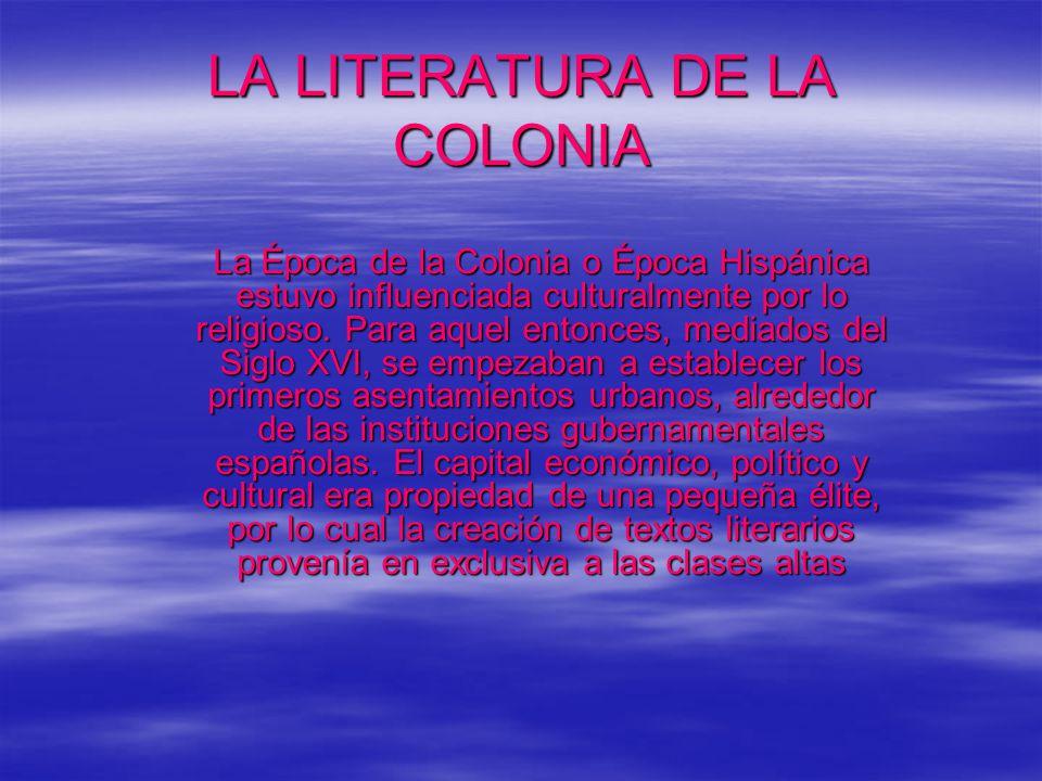 LA LITERATURA DE LA COLONIA La Época de la Colonia o Época Hispánica estuvo influenciada culturalmente por lo religioso.