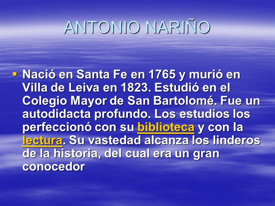 ANTONIO NARIÑO Nació en Santa Fe en 1765 y murió en Villa de Leiva en 1823.