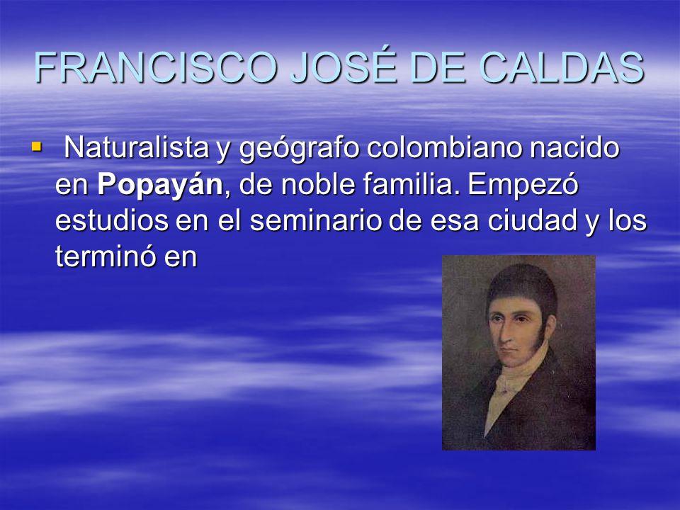 FRANCISCO JOSÉ DE CALDAS Naturalista y geógrafo colombiano nacido en Popayán, de noble familia.