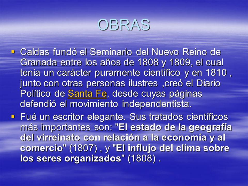 OBRAS Caldas fundó el Seminario del Nuevo Reino de Granada entre los años de 1808 y 1809, el cual tenia un carácter puramente científico y en 1810, junto con otras personas ilustres,creó el Diario Político de Santa Fe, desde cuyas páginas defendió el movimiento independentista.