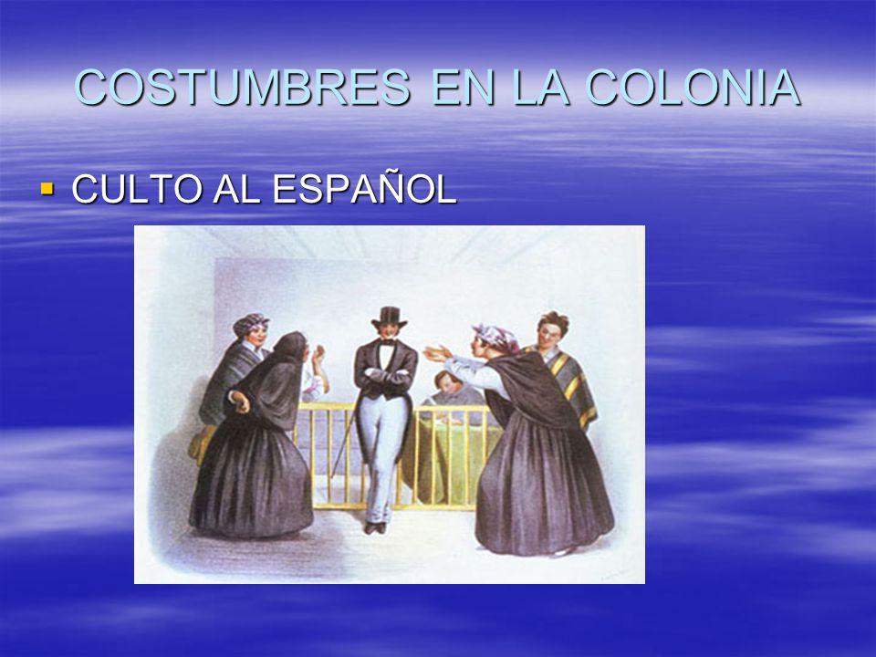 COSTUMBRES EN LA COLONIA CULTO AL ESPAÑOL CULTO AL ESPAÑOL