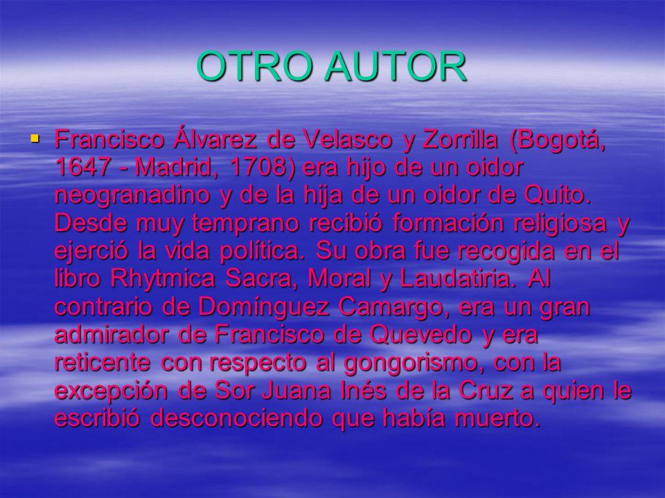 OTRO AUTOR Francisco Álvarez de Velasco y Zorrilla (Bogotá, 1647 - Madrid, 1708) era hijo de un oidor neogranadino y de la hija de un oidor de Quito.