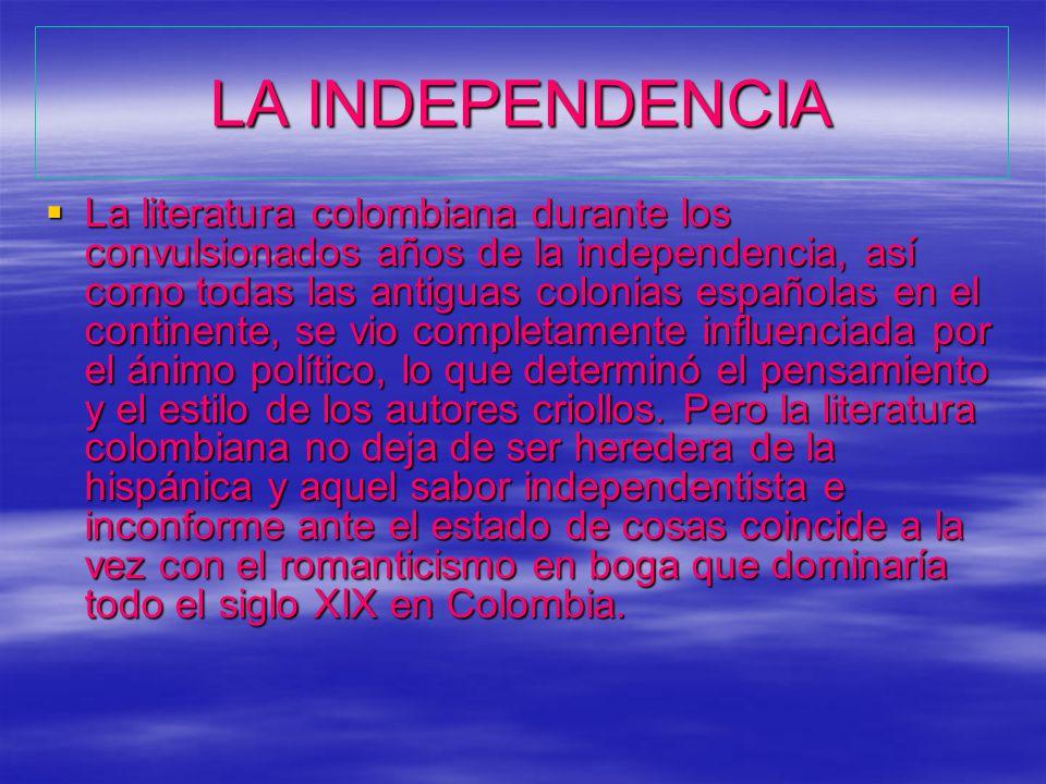 LA INDEPENDENCIA La literatura colombiana durante los convulsionados años de la independencia, así como todas las antiguas colonias españolas en el continente, se vio completamente influenciada por el ánimo político, lo que determinó el pensamiento y el estilo de los autores criollos.