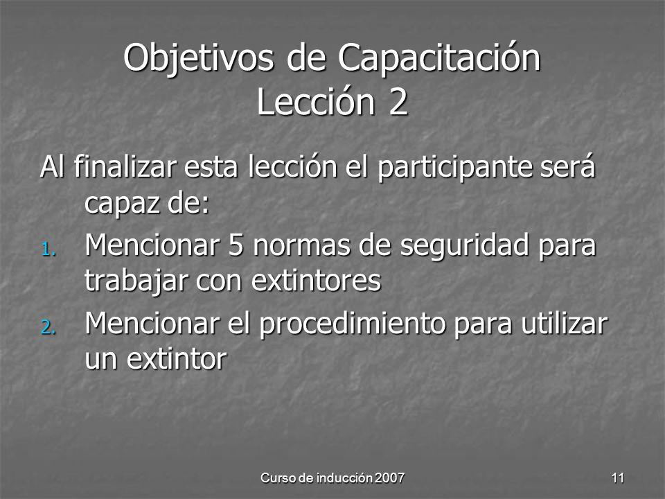 Curso de inducción 200711 Objetivos de Capacitación Lección 2 Al finalizar esta lección el participante será capaz de: 1. Mencionar 5 normas de seguri
