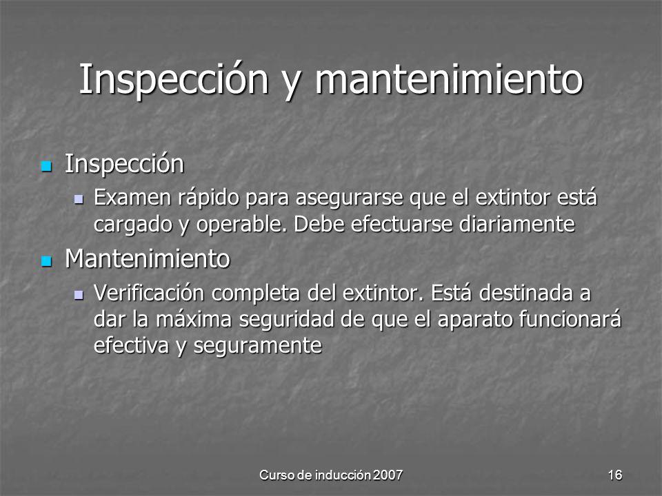 Curso de inducción 200716 Inspección y mantenimiento Inspección Inspección Examen rápido para asegurarse que el extintor está cargado y operable. Debe