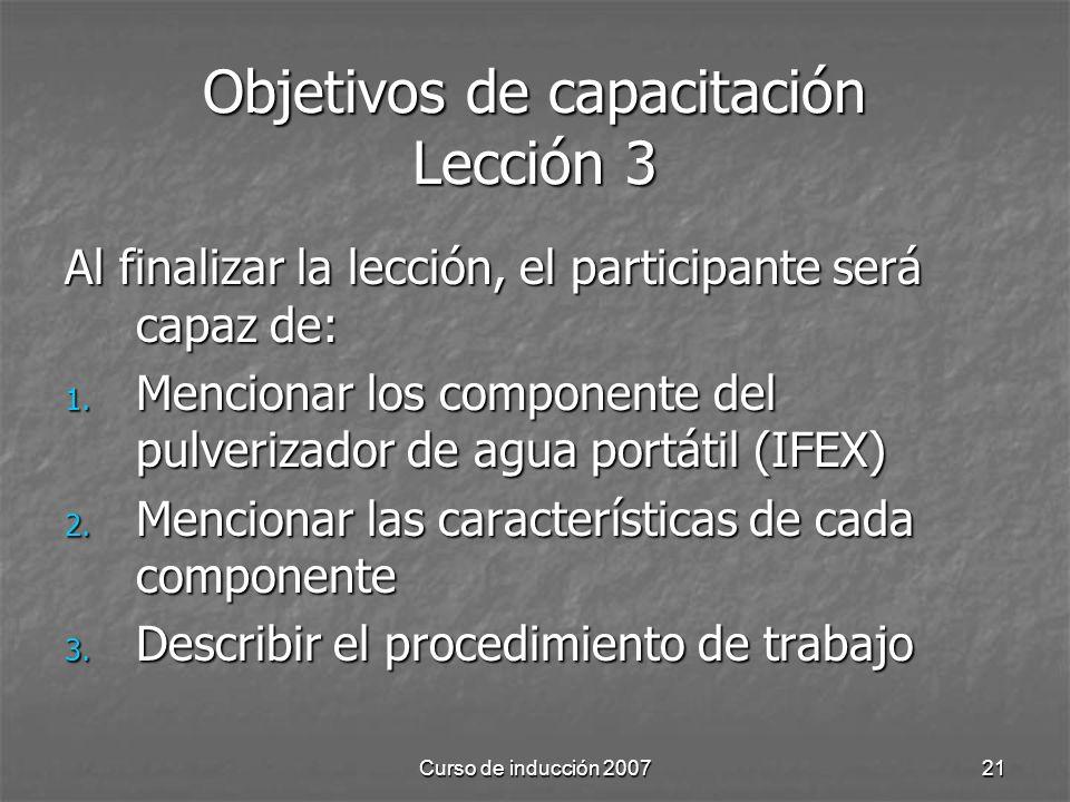 Curso de inducción 200721 Objetivos de capacitación Lección 3 Al finalizar la lección, el participante será capaz de: 1.