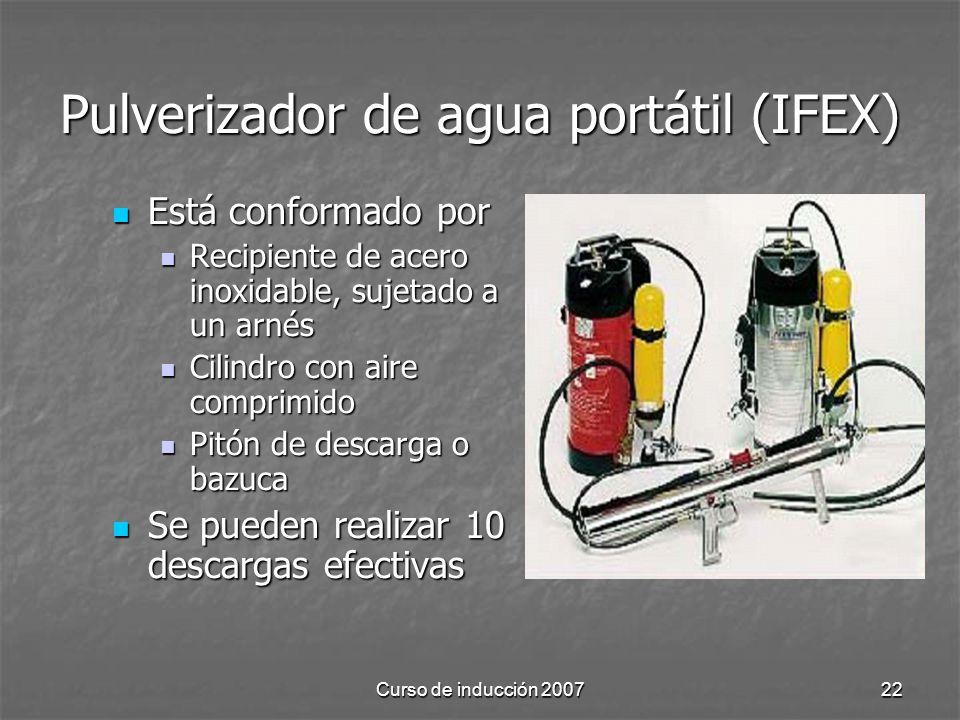 Curso de inducción 200722 Pulverizador de agua portátil (IFEX) Está conformado por Está conformado por Recipiente de acero inoxidable, sujetado a un arnés Recipiente de acero inoxidable, sujetado a un arnés Cilindro con aire comprimido Cilindro con aire comprimido Pitón de descarga o bazuca Pitón de descarga o bazuca Se pueden realizar 10 descargas efectivas Se pueden realizar 10 descargas efectivas