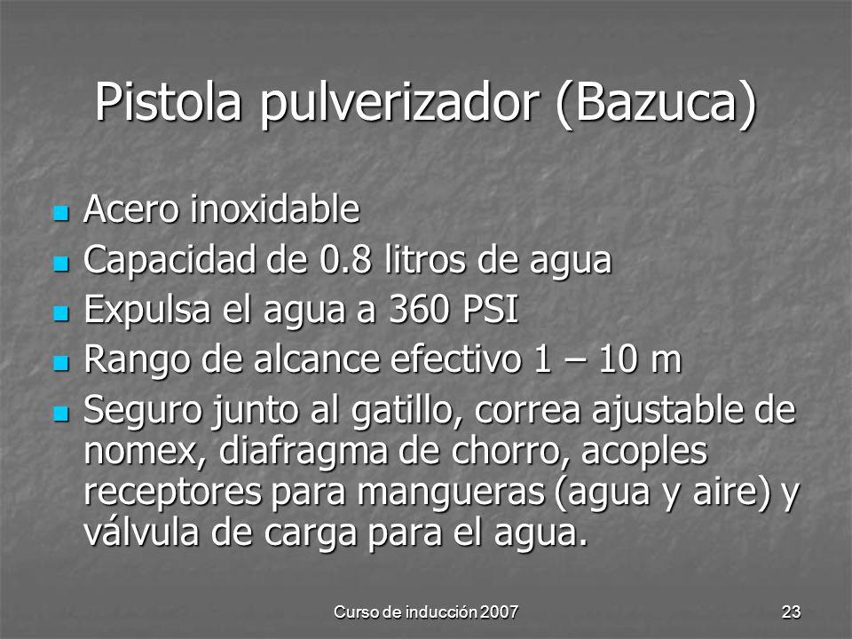 Curso de inducción 200723 Pistola pulverizador (Bazuca) Acero inoxidable Acero inoxidable Capacidad de 0.8 litros de agua Capacidad de 0.8 litros de agua Expulsa el agua a 360 PSI Expulsa el agua a 360 PSI Rango de alcance efectivo 1 – 10 m Rango de alcance efectivo 1 – 10 m Seguro junto al gatillo, correa ajustable de nomex, diafragma de chorro, acoples receptores para mangueras (agua y aire) y válvula de carga para el agua.