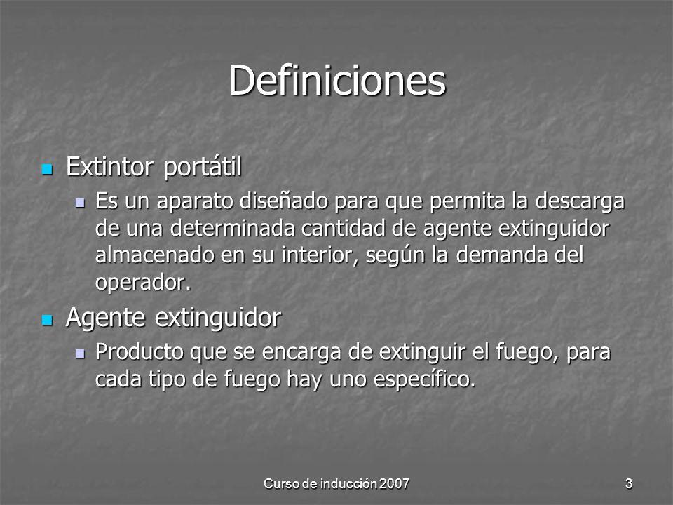 Curso de inducción 20073 Definiciones Extintor portátil Extintor portátil Es un aparato diseñado para que permita la descarga de una determinada cantidad de agente extinguidor almacenado en su interior, según la demanda del operador.