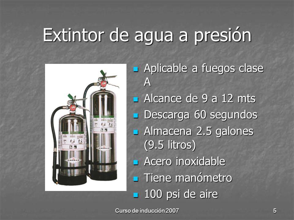 Curso de inducción 20075 Extintor de agua a presión Aplicable a fuegos clase A Aplicable a fuegos clase A Alcance de 9 a 12 mts Alcance de 9 a 12 mts Descarga 60 segundos Descarga 60 segundos Almacena 2.5 galones (9.5 litros) Almacena 2.5 galones (9.5 litros) Acero inoxidable Acero inoxidable Tiene manómetro Tiene manómetro 100 psi de aire 100 psi de aire