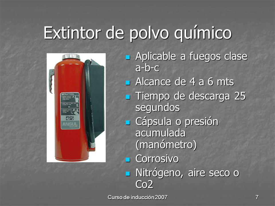 Curso de inducción 20077 Extintor de polvo químico Aplicable a fuegos clase a-b-c Aplicable a fuegos clase a-b-c Alcance de 4 a 6 mts Alcance de 4 a 6 mts Tiempo de descarga 25 segundos Tiempo de descarga 25 segundos Cápsula o presión acumulada (manómetro) Cápsula o presión acumulada (manómetro) Corrosivo Corrosivo Nitrógeno, aire seco o Co2 Nitrógeno, aire seco o Co2