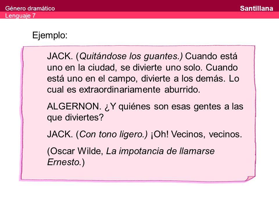 Género dramático Lenguaje 7 Santillana Ejemplo: JACK. (Quitándose los guantes.) Cuando está uno en la ciudad, se divierte uno solo. Cuando está uno en