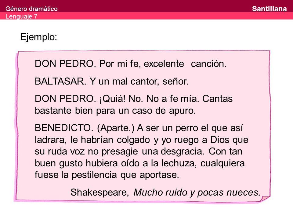 Género dramático Lenguaje 7 Santillana Ejemplo: DON PEDRO. Por mi fe, excelente canción. BALTASAR. Y un mal cantor, señor. DON PEDRO. ¡Quiá! No. No a