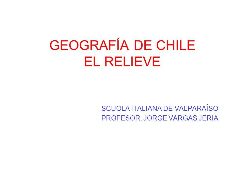 GEOGRAFÍA DE CHILE EL RELIEVE SCUOLA ITALIANA DE VALPARAÍSO PROFESOR: JORGE VARGAS JERIA