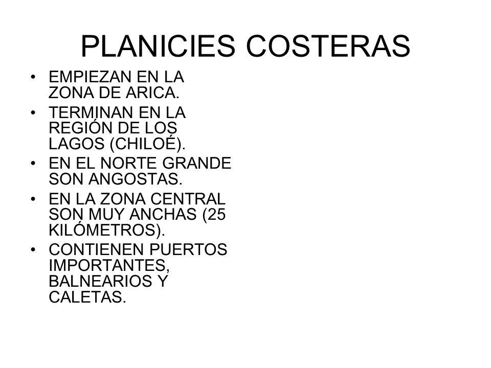PLANICIES COSTERAS EMPIEZAN EN LA ZONA DE ARICA. TERMINAN EN LA REGIÓN DE LOS LAGOS (CHILOÉ). EN EL NORTE GRANDE SON ANGOSTAS. EN LA ZONA CENTRAL SON