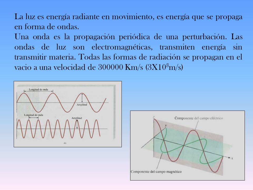 La luz es energía radiante en movimiento, es energía que se propaga en forma de ondas. Una onda es la propagación periódica de una perturbación. Las o