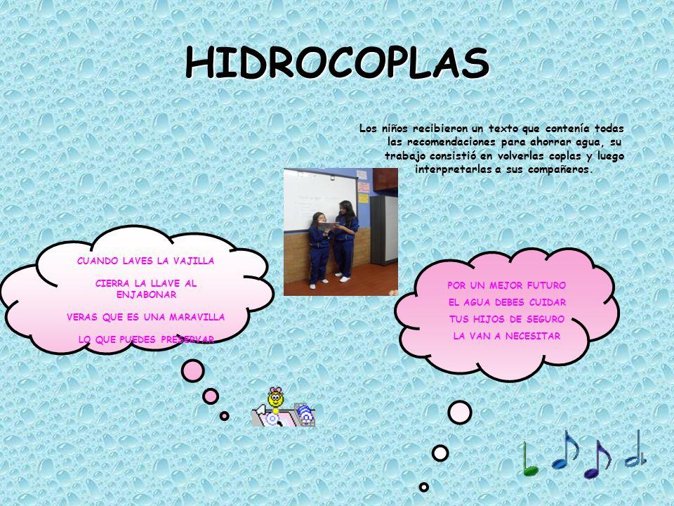 HIDROCOPLAS Los niños recibieron un texto que contenía todas las recomendaciones para ahorrar agua, su trabajo consistió en volverlas coplas y luego i