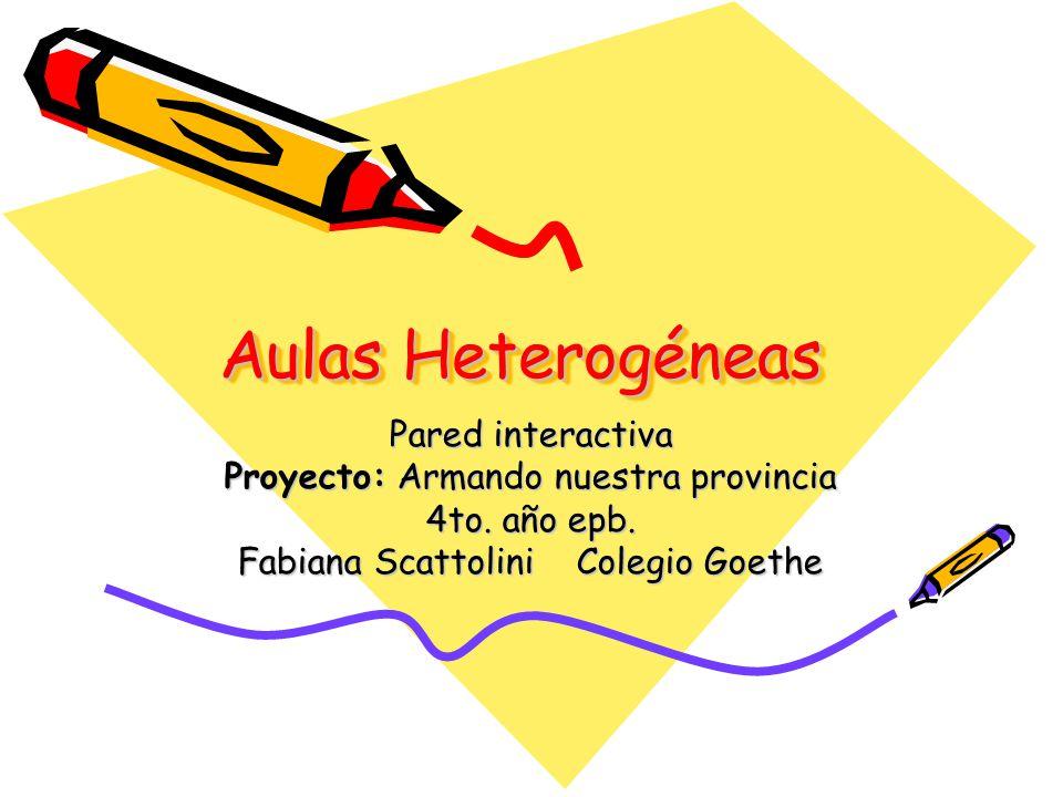 Aulas Heterogéneas Pared interactiva Proyecto: Armando nuestra provincia 4to. año epb. Fabiana Scattolini Colegio Goethe